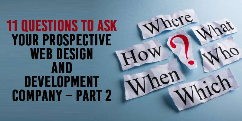 11 Questions to ask your Prospective Web Design and Development Company - Part 2